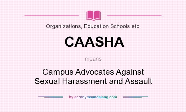 What does CAASHA mean? It stands for Campus Advocates Against Sexual Harassment and Assault