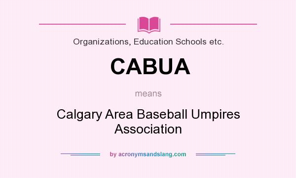 What does CABUA mean? It stands for Calgary Area Baseball Umpires Association