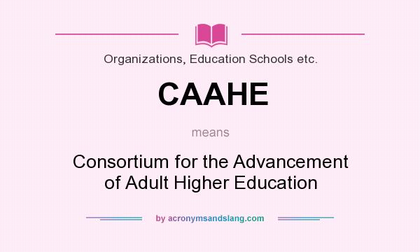 What does CAAHE mean? It stands for Consortium for the Advancement of Adult Higher Education