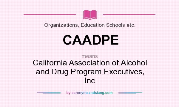 What does CAADPE mean? It stands for California Association of Alcohol and Drug Program Executives, Inc