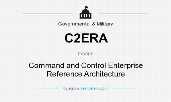 What does C2ERA mean? It stands for Command and Control Enterprise Reference Architecture