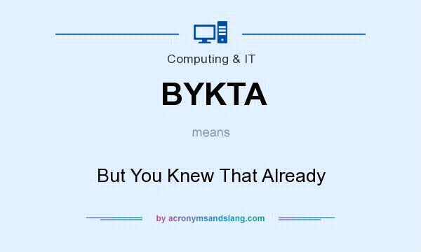 What does BYKTA mean? It stands for But You Knew That Already