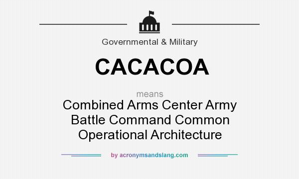 What does CACACOA mean? It stands for Combined Arms Center Army Battle Command Common Operational Architecture