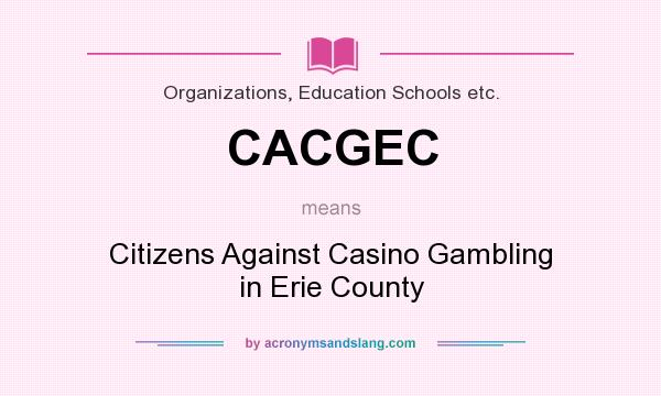 What does CACGEC mean? It stands for Citizens Against Casino Gambling in Erie County