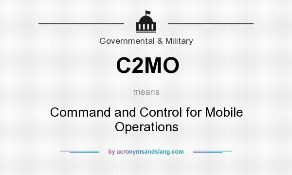 What does C2MO mean? It stands for Command and Control for Mobile Operations