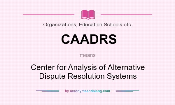 What does CAADRS mean? It stands for Center for Analysis of Alternative Dispute Resolution Systems