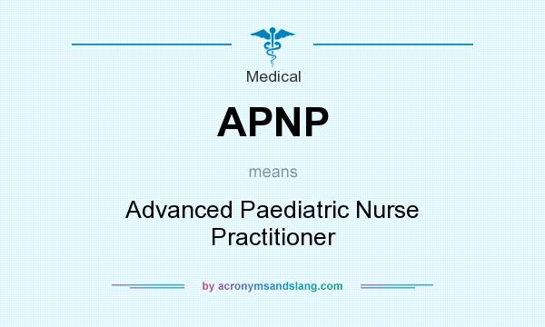 What does APNP mean? It stands for Advanced Paediatric Nurse Practitioner