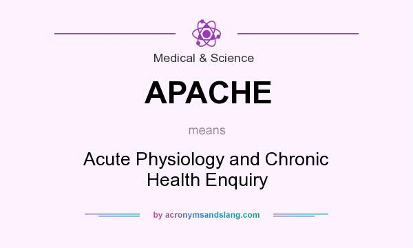 What does APACHE mean? It stands for Acute Physiology and Chronic Health Enquiry