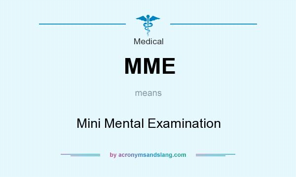 What does MME mean? It stands for Mini Mental Examination
