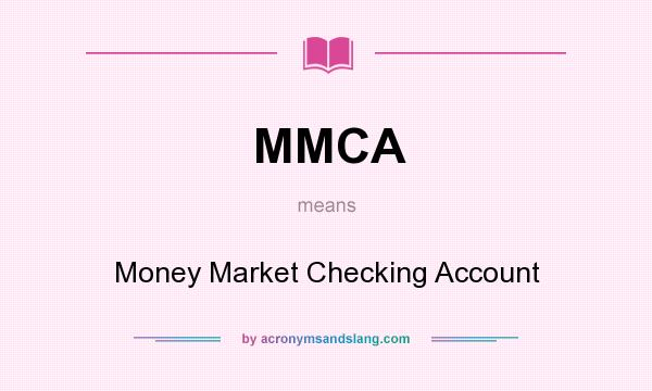 What does MMCA mean? It stands for Money Market Checking Account