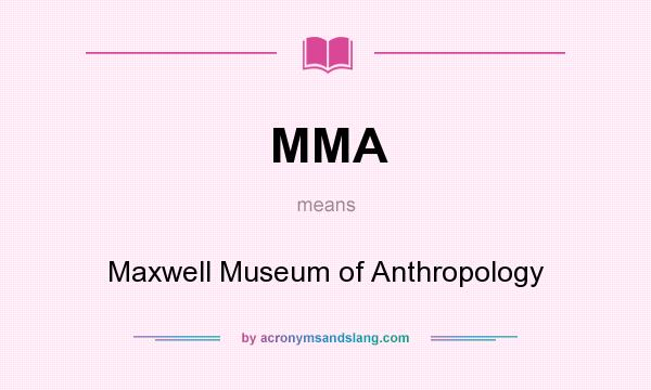What does MMA mean? It stands for Maxwell Museum of Anthropology