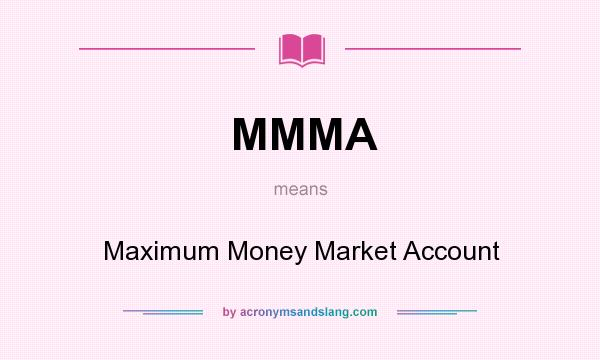 What does MMMA mean? It stands for Maximum Money Market Account