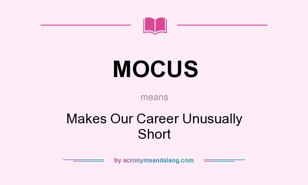What does MOCUS mean? It stands for Makes Our Career Unusually Short