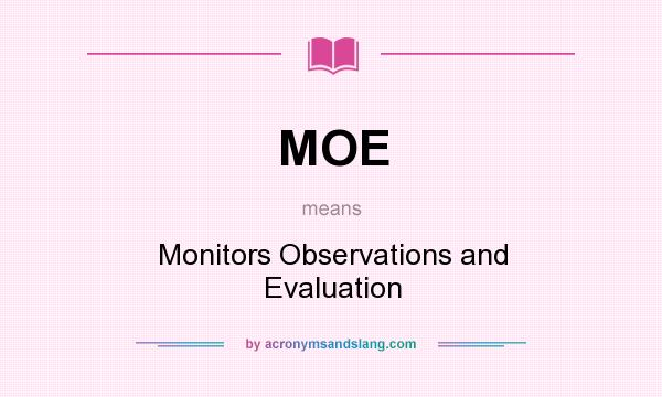 What does MOE mean? It stands for Monitors Observations and Evaluation