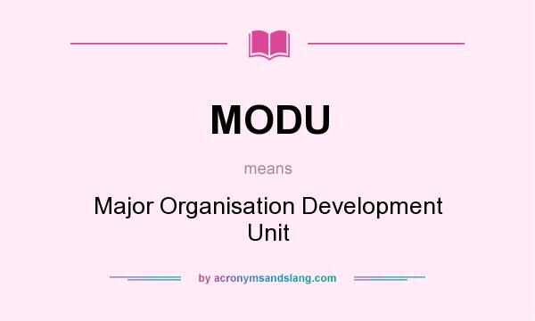What does MODU mean? It stands for Major Organisation Development Unit