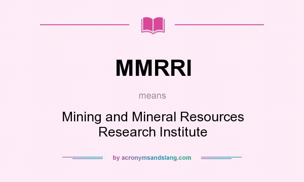 What does MMRRI mean? It stands for Mining and Mineral Resources Research Institute