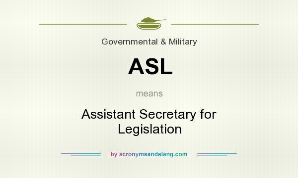 What does ASL mean? It stands for Assistant Secretary for Legislation