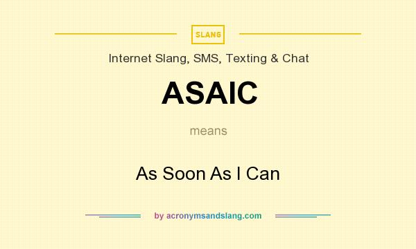 What does ASAIC mean? It stands for As Soon As I Can