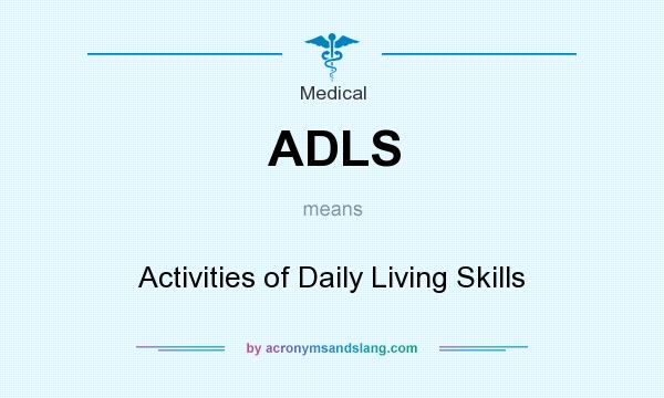 What does ADLS mean? It stands for Activities of Daily Living Skills