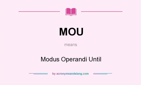 What does MOU mean? It stands for Modus Operandi Until