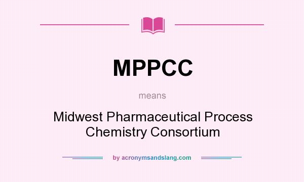What does MPPCC mean? It stands for Midwest Pharmaceutical Process Chemistry Consortium