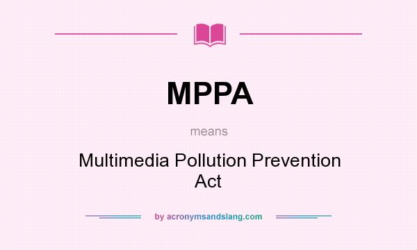 What does MPPA mean? It stands for Multimedia Pollution Prevention Act