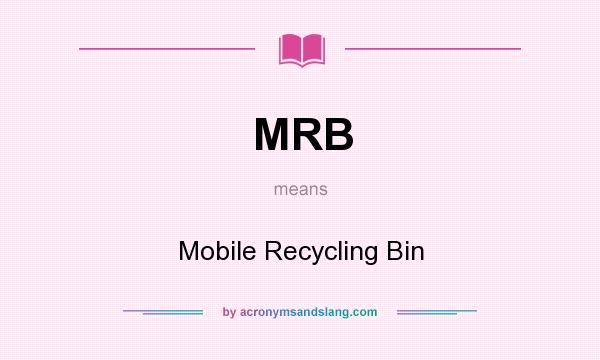 What does MRB mean? It stands for Mobile Recycling Bin