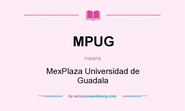What does MPUG mean? It stands for MexPlaza Universidad de Guadala