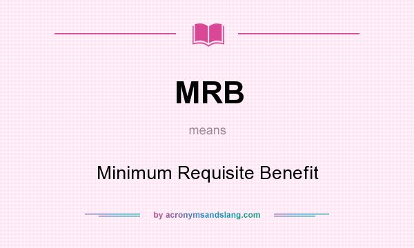 What does MRB mean? It stands for Minimum Requisite Benefit