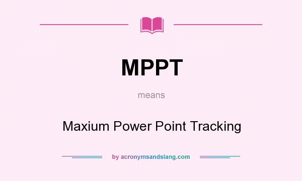 What does MPPT mean? It stands for Maxium Power Point Tracking