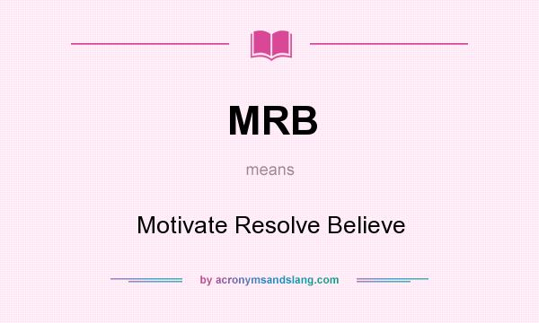 What does MRB mean? It stands for Motivate Resolve Believe