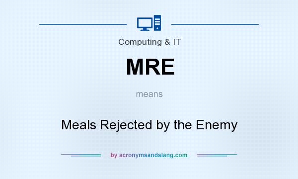 What does MRE mean? It stands for Meals Rejected by the Enemy