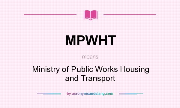 What does MPWHT mean? It stands for Ministry of Public Works Housing and Transport