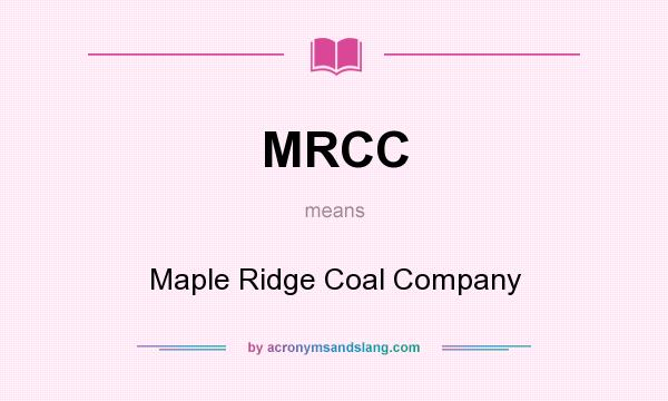 What does MRCC mean? It stands for Maple Ridge Coal Company