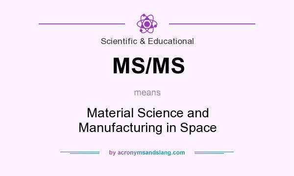 What does MS/MS mean? It stands for Material Science and Manufacturing in Space