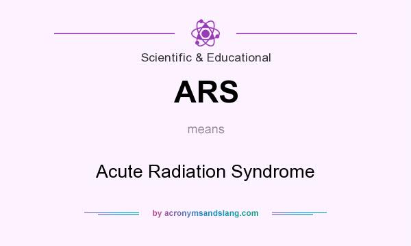 What does ARS mean? It stands for Acute Radiation Syndrome