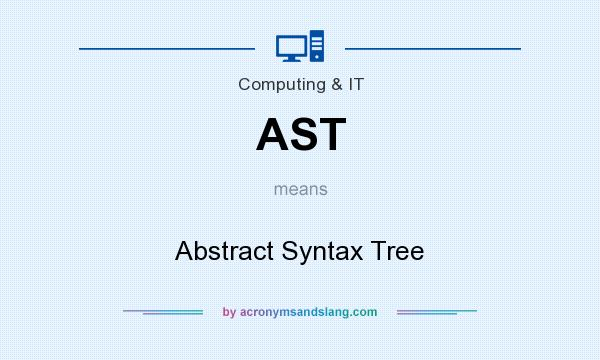 What does AST mean? It stands for Abstract Syntax Tree