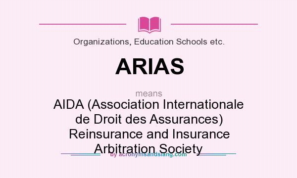 What does ARIAS mean? It stands for AIDA (Association Internationale de Droit des Assurances) Reinsurance and Insurance Arbitration Society