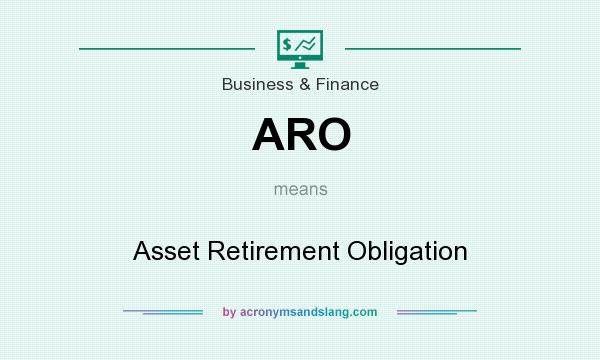 What does ARO mean? It stands for Asset Retirement Obligation