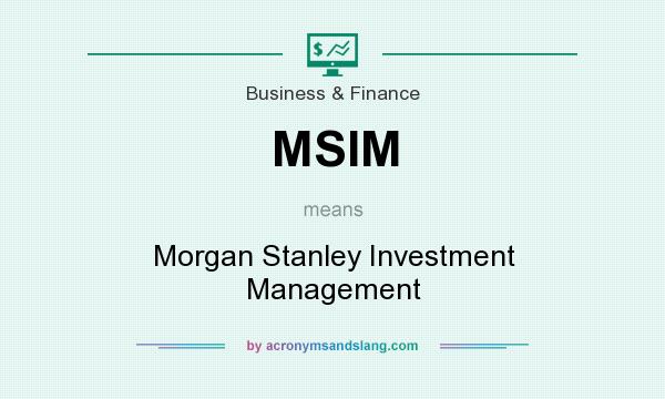 What does MSIM mean? It stands for Morgan Stanley Investment Management