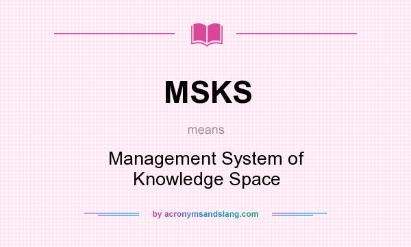What does MSKS mean? It stands for Management System of Knowledge Space