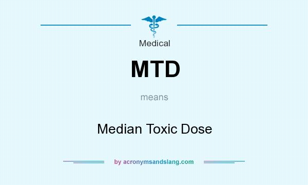 What does MTD mean? It stands for Median Toxic Dose