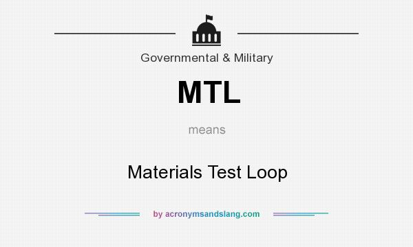 What does MTL mean? It stands for Materials Test Loop