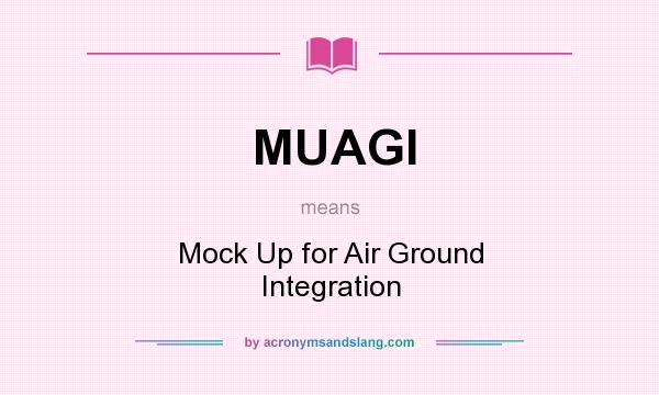 What does MUAGI mean? It stands for Mock Up for Air Ground Integration