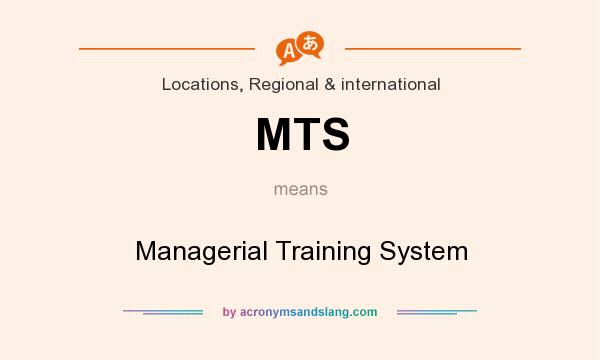 What does MTS mean? It stands for Managerial Training System