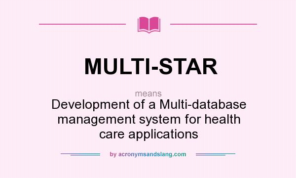 What does MULTI-STAR mean? It stands for Development of a Multi-database management system for health care applications