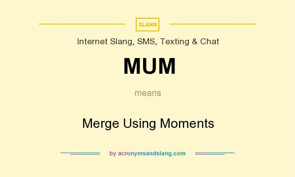 What does MUM mean? It stands for Merge Using Moments