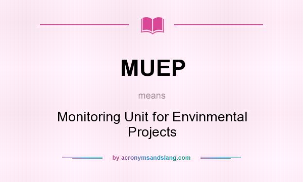 What does MUEP mean? It stands for Monitoring Unit for Envinmental Projects