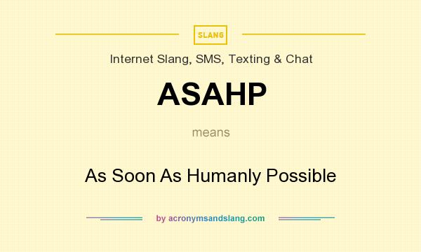 What does ASAHP mean? It stands for As Soon As Humanly Possible