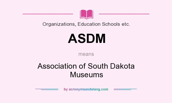 What does ASDM mean? It stands for Association of South Dakota Museums